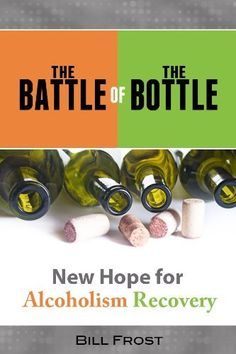 The Battle of the Bottle: New Hope for Alcoholism Recovery by Bill Frost
