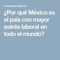 ¿Por qué México es el país con mayor estrés laboral en todo el mundo?