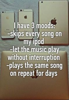 """""""I have 3 moods: -skips every song on my ipod -let the music play without interruption -plays the same song on repeat for days """""""