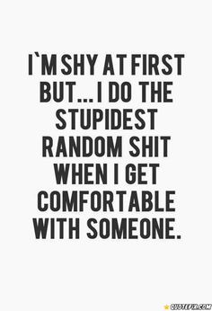 I'm Shy At First But.. I Do The Stupidest Random Thing When I Get Comfortable With Someone.
