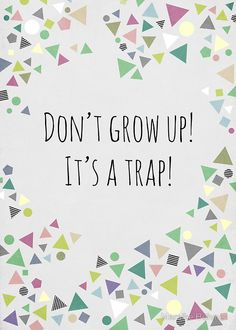 Don't grow up! It's a trap!