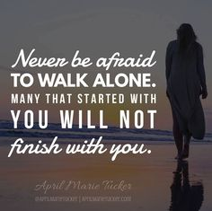 Never be afraid to walk alone. Many that started with you will not finish with you. Keep going regardless you will meet new friends along the journey that will.   - http://ift.tt/1HQJd81