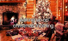 Waking up on Christmas morning.