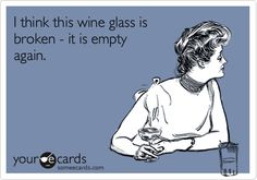 Funny Weekend Ecard: I think this wine glass is broken - it is empty again.