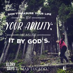 Don't measure your life by your ability, measure it by God's.