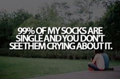99% of my socks are single and you don't see them crying about it