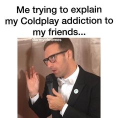 This is exactly me! My friends listen to rubbish pop music and they don't know what real music is until you have listened to Coldplay Coldplay Quotes, Coldplay Albums, Chris Martin Coldplay, Blake Shelton The Voice, Hymn For The Weekend, Music Memes, Music Quotes, Matchbox Twenty, Country Music Singers