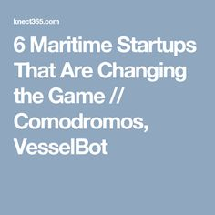 6 Maritime Startups That Are Changing the Game // Comodromos, VesselBot