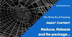 The Three R's of Creating Great Content: Reduce, Release and Re-package