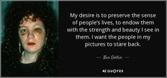 """Discover Nan Goldin famous and rare quotes. Share Nan Goldin quotations about fashion, art and films. """"My desire is to preserve the sense of..."""""""