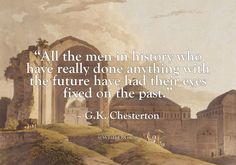"""All the men in history who have really done anything with the future have had their eyes fixed on the past."" – G.K. Chesterton"