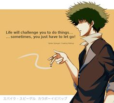 Life will challenge you to do things… … sometimes, you just have to let go! -- Spike Spiegel