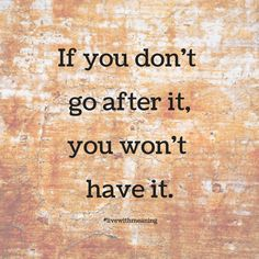 If you don't go after it, you won't have it.