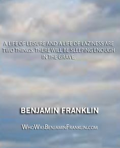 ''A life of leisure and a life of laziness are two things. There will be sleeping enough in the grave. Benjamin Franklin, Smart People, Don't Give Up, Meant To Be, Love Quotes, Sleep, Passion, Content, Learning