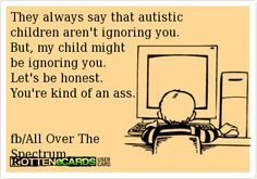 They always say that autistic children arent ignoring you. But, my child mightbe ignoring you. Lets be honest. Youre kind of an ass. fb/All Over TheSpectrum Aspergers Autism, Asd, Down Syndrome And Autism, Autism Quotes, Autism Humor, Adhd Odd, Autism Parenting, Autism Education, Special Education