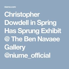Christopher Dowdell in Spring Has Sprung Exhibit @ The Ben Navaee Gallery @niume_official