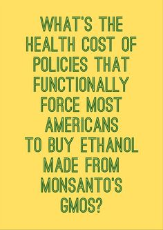 Because of pro-Monsanto policies mandating ethanol use, the gas most Americans put in their cars contains some ethanol made from Monsanto's GMO crops. Unfortunately, Monsanto's GMO ethanol-related profits are coming at the expense of many people's health and well-being. Learn more here: http://environmentalillnessnetwork.tumblr.com/post/61535122262/gmo-ethanol-hunger