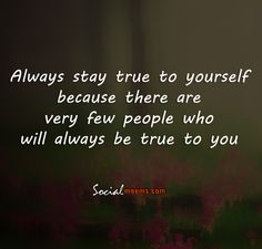 Always stay true to yourself because there are very few people who will always be true to you,