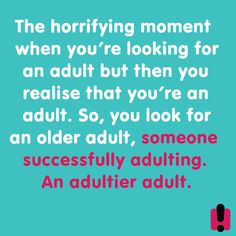 The horrifying moment when you're looking for an adult but then you realize that you're an adult. So, you look for an older adult, someone successfully adulting. An adultier adult.