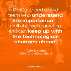 """""""CMOs…need a solid team who understand the importance of multichannel marketing and can keep up with the technological changes ahead."""" - Tyler Douglas, CMO at Vision Critical. Quote shared by TopClickz.com"""