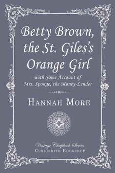 Betty Brown, the St. Giles's Orange Girl. Betty was overjoyed when Mrs. Sponge offered to lend her money to start a business selling oranges from a wheelbarrow. True to her name Mrs. Sponge was not so generous. When a good lady saw what was happening, she offered to help Betty. She taught Betty about life, business and Christian habits.