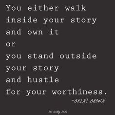 """Amazing truth here! Love Brene Brown One to really think about. :: """"You either walk inside your story and own it or you stand outside your story and hustle for your worthiness. The Words, Cool Words, Great Quotes, Quotes To Live By, Inspirational Quotes, Change Quotes, Wisdom Quotes, Awesome Quotes, Quotes Quotes"""