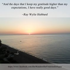 And the days that I keep my gratitude higher than my expectations, I have really good days.