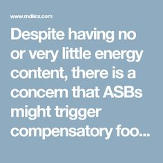 Despite having no or very little energy content, there is a concern that ASBs might trigger compensatory food intake by stimulating sweet taste receptors. This, together with the consumers' awareness of the low–calorie content of ASBs, may result in overconsumption of other foods, thus contributing to obesity, type 2 diabetes and other obesity–related health problems. In addition, the production of ASBs has negative consequences for the environment, with up to 300 litres of water required to…