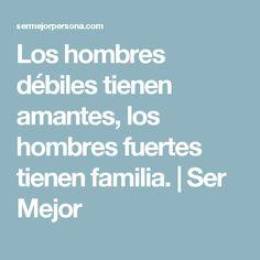 Los hombres débiles tienen amantes, los hombres fuertes tienen familia. | Ser Mejor