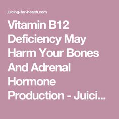 Vitamin B12 Deficiency May Harm Your Bones And Adrenal Hormone Production - Juicing for Health