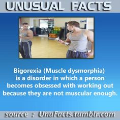 Bigorexia (Muscle dysmorphia) is a disorder in which a person becomes obsessed with working out because they are not muscular enough.