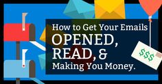How To Get Your Emails Opened, Read And Making You Money!