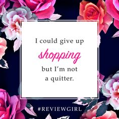 I could give up shopping but I'm not a quitter.