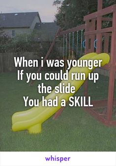 When i was younger If you could run up the slide  You had a SKILL