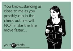 Why do people do this .... it's as bad as a close talker .... back it on up...I am going to start farting...that's about how rude it is to get all up in someone's personal bubble space! People do it in elevators as well! Too many people on the elevator!!! I really detest that!
