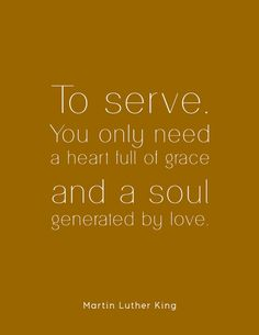 Martin Luther King Quote:  To serve you only need a heart full of grace and a soul generated by love. Mlk