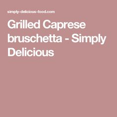 Grilled Caprese bruschetta - Simply Delicious
