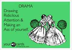 DRAMA Drawing Ridicilous Attention & Making an Ass of yourself.