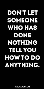 #inspiration #quote / DON'T LET SOMEONE WHO HAS DONE NOTHING TELL YOU HOW TO DO ANYTHING.