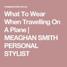 What To Wear When Travelling On A Plane  |  MEAGHAN SMITH PERSONAL STYLIST