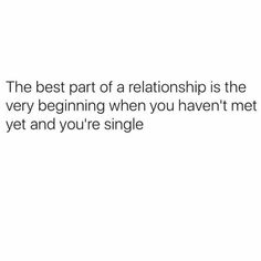 The best part of a relationship is the very beginning when you haven't met yet and you're single. Sassy Quotes, Sarcastic Quotes, True Quotes, Funny Quotes, Single Humor, Funny Single, Single Memes, Haha Funny, Hilarious