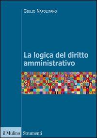 La logica del diritto amministrativo / Giulio Napolitano.    Il Mulino, 2014