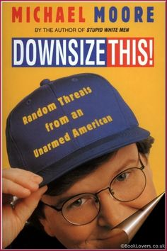 Downsize This! : Random Threats from an Unarmed American by Michael Moore Michael Moore, Great Books To Read, This Book, Tv Nation, Best Non Fiction Books, Joseph Heller, Drama Teacher, Job Security, Working People
