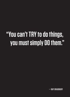 You can't TRY things, you must simply DO them