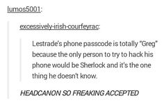 Lestrade's phone pass ode is 'GREG.' Or he figures it out, and... 'Why Greg?' 'It's my name, Sherlock.' 'Your name is Graham!'