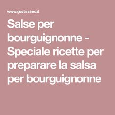 Salse per bourguignonne - Speciale ricette per preparare la salsa per bourguignonne
