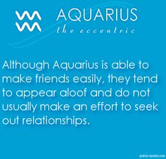 Although Aquarius is able to make friends easily, they tend to appear aloof and do not usually make an effort to seek out relationships.