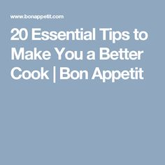 20 Essential Tips to Make You a Better Cook | Bon Appetit