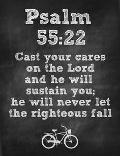 22 Cast your cares on the Lord and he will sustain you; he will never let the righteous be shaken.