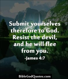 Submit yourselves therefore to God. Resist the devil, and he will flee from you. -James 4:7